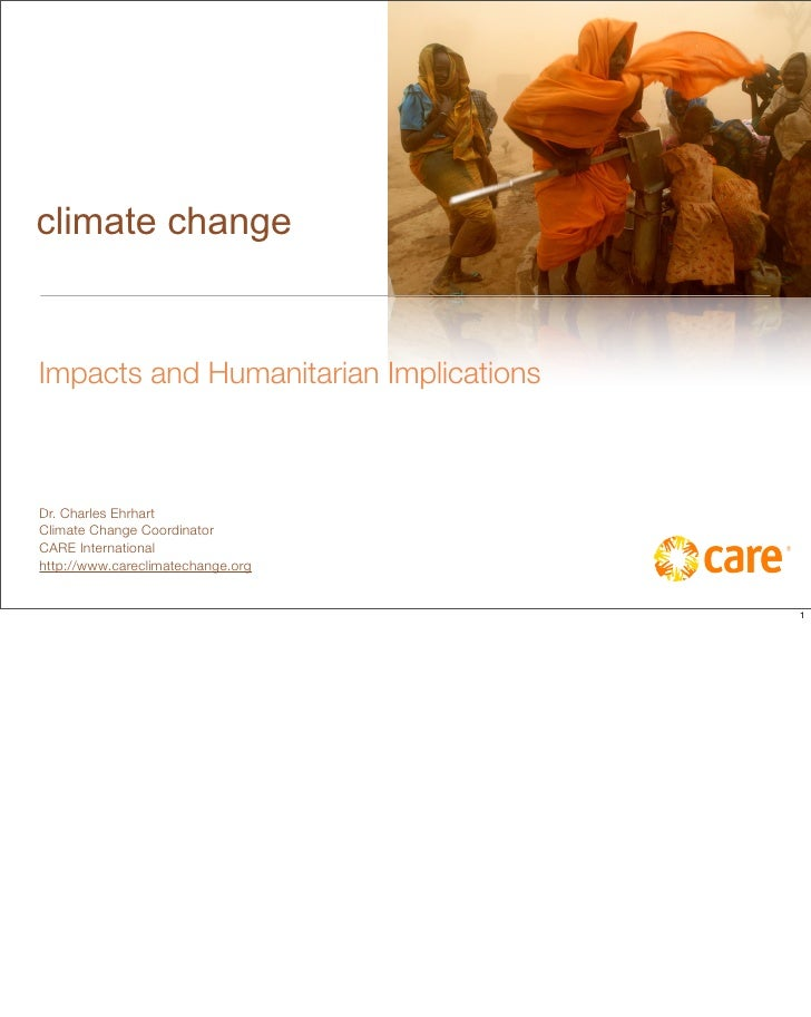 climate change   Impacts and Humanitarian Implications    Dr. Charles Ehrhart Climate Change Coordinator CARE Internationa...