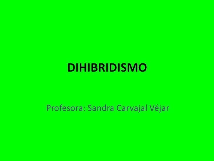 DIHIBRIDISMOProfesora: Sandra Carvajal Véjar