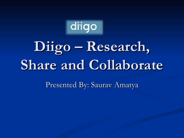 Diigo – Research, Share and Collaborate Presented By: Saurav Amatya