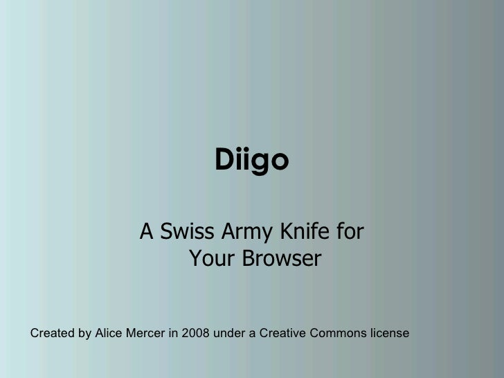 Diigo A Swiss Army Knife for  Your Browser Created by Alice Mercer in 2008 under a Creative Commons license