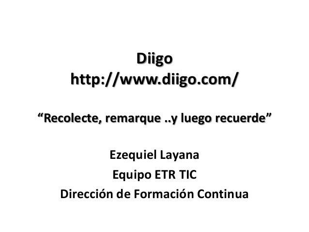 """Diigohttp://www.diigo.com/""""Recolecte, remarque ..y luego recuerde""""Ezequiel LayanaEquipo ETR TICDirección de Formación Cont..."""