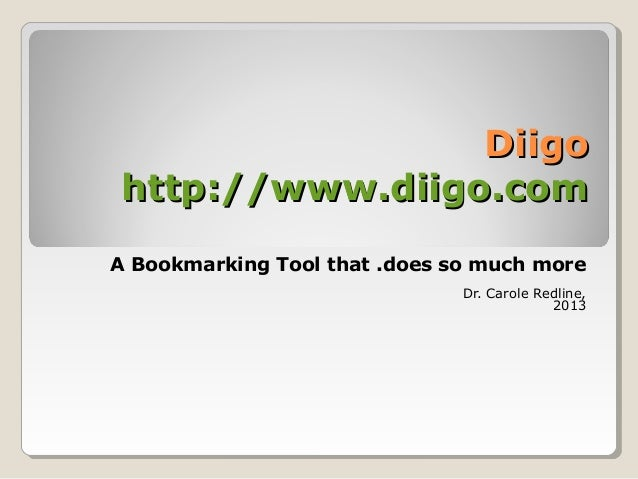 DiigoDiigohttp://www.diigo.comhttp://www.diigo.comA Bookmarking Tool that .does so much moreDr. Carole Redline,2013