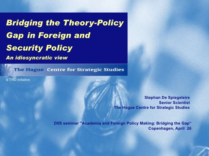 Bridging the Theory-Policy Gap   in Foreign and Security Policy An idiosyncratic view Stephan De Spiegeleire Senior Scient...