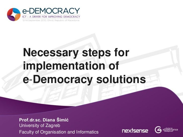 Necessary steps for implementation of e-Democracy solutionsProf.dr.sc. Diana ŠimićUniversity of ZagrebFaculty of Organisat...