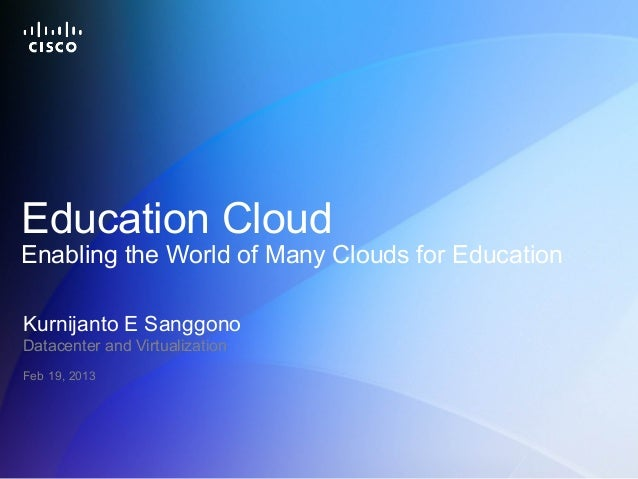 Education CloudEnabling the World of Many Clouds for EducationKurnijanto E SanggonoDatacenter and VirtualizationFeb 19, 20...
