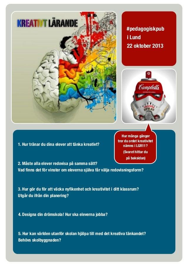 KREATIVT LÄRANDE  1. Hur tränar du dina elever att tänka kreativt?  #pedagogiskpub i Lund 22 oktober 2013  Hur många gånge...
