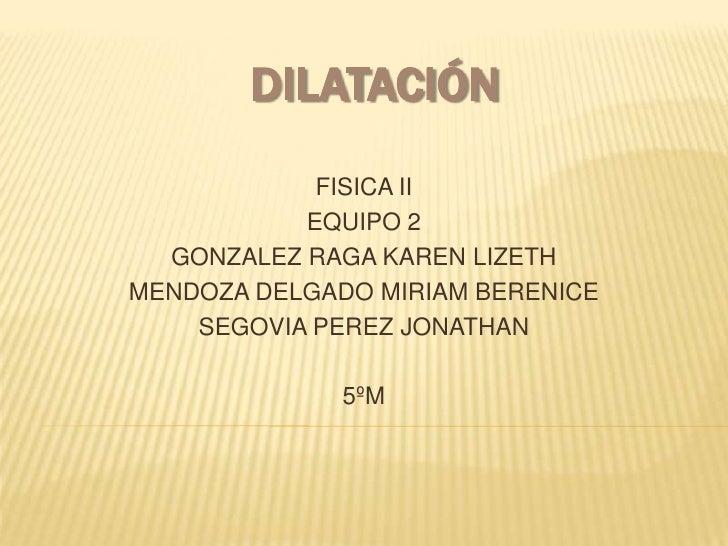 Dilatación<br />FISICA II<br />EQUIPO 2<br />GONZALEZ RAGA KAREN LIZETH<br />MENDOZA DELGADO MIRIAM BERENICE<br />SEGOVIA ...