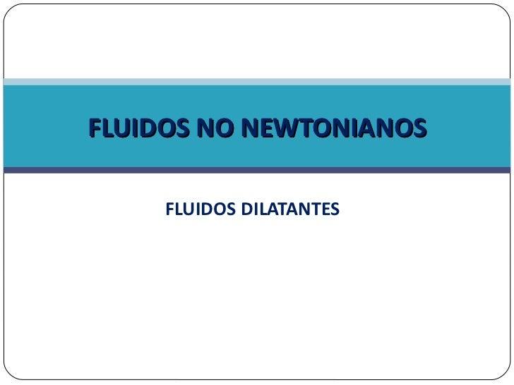 FLUIDOS DILATANTES FLUIDOS NO NEWTONIANOS
