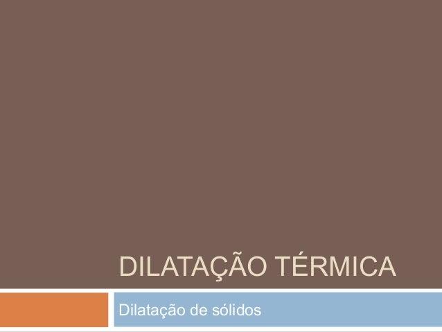 DILATAÇÃO TÉRMICA Dilatação de sólidos