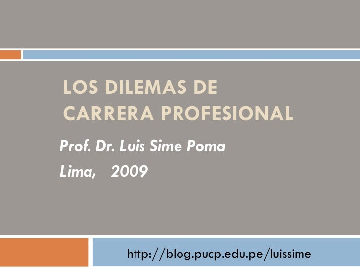 LOS DILEMAS DE CARRERA PROFESIONAL Prof. Dr. Luis Sime Poma Lima,  2009  http://blog.pucp.edu.pe/luissime
