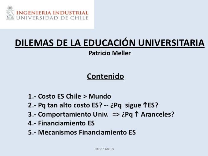 DILEMAS DE LA EDUCACIÓN UNIVERSITARIAPatricio Meller<br />Contenido<br />1.- Costo ES Chile > Mundo<br />2.- Pq tan alto c...