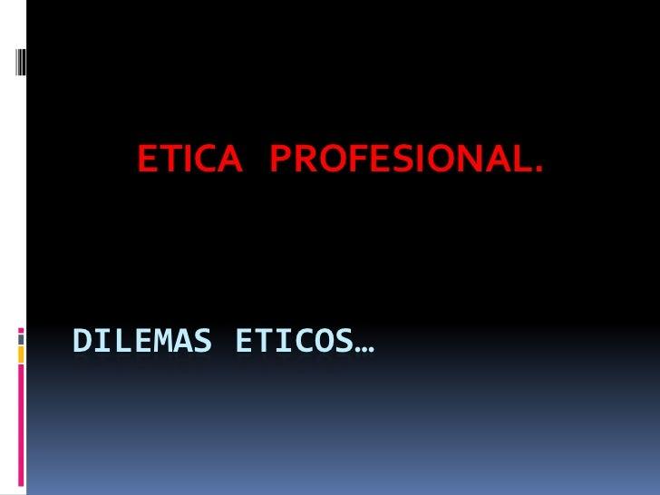 ETICA PROFESIONAL.DILEMAS ETICOS…
