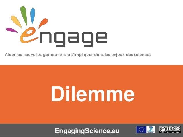 Equipping the Next Generation for Active Engagement in Science EngagingScience.eu Dilemme Aider les nouvelles générations ...