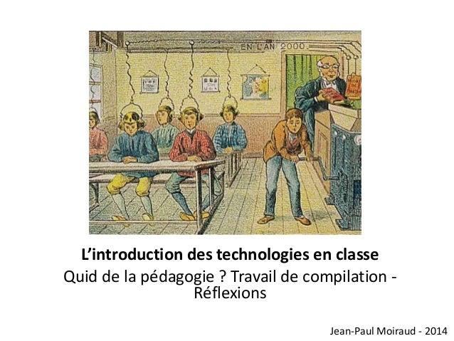 L'introduction des technologies en classe Quid de la pédagogie ? Travail de compilation Réflexions Jean-Paul Moiraud - 201...