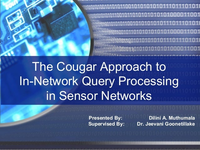 The Cougar Approach to In-Network Query Processing in Sensor Networks Presented By: Supervised By:  Dilini A. Muthumala Dr...
