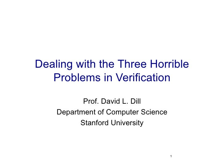Dealing with the Three Horrible Problems in Verification Prof. David L. Dill Department of Computer Science Stanford Unive...