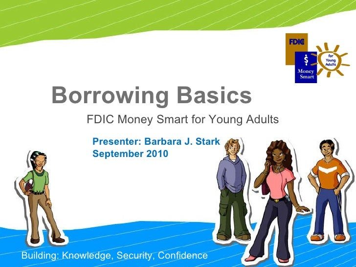 Building: Knowledge, Security, Confidence Borrowing Basics FDIC Money Smart for Young Adults  Presenter: Barbara J. Stark ...