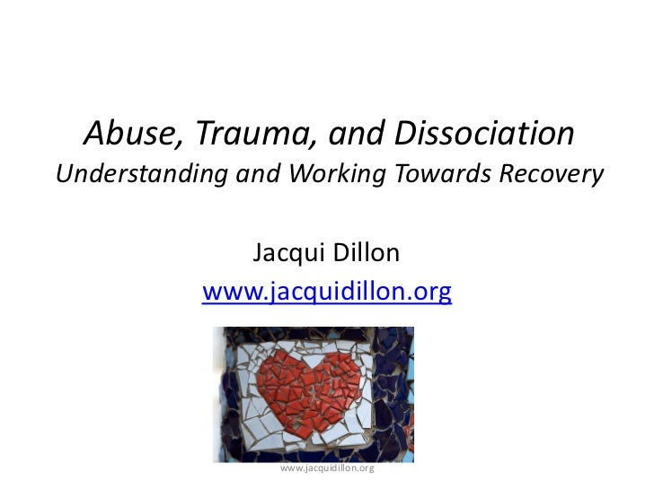 Abuse, Trauma, and DissociationUnderstanding and Working Towards Recovery              Jacqui Dillon           www.jacquid...