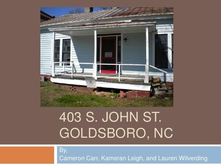 403 S. John St.Goldsboro, NC<br />By,<br />Cameron Carr, Kameran Leigh, and Lauren Wilverding<br />