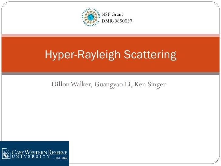 Dillon Walker, Guangyao Li, Ken Singer Hyper-Rayleigh Scattering NSF Grant  DMR-0850037