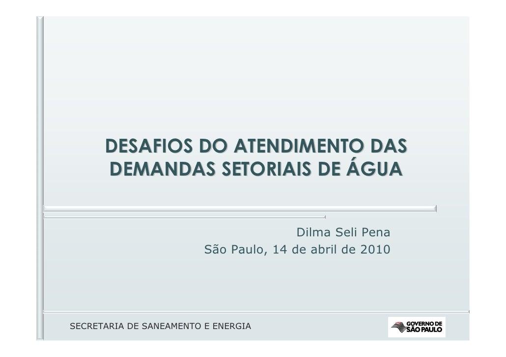 DESAFIOS DO ATENDIMENTO DAS       DEMANDAS SETORIAIS DE ÁGUA                                           Dilma Seli Pena    ...