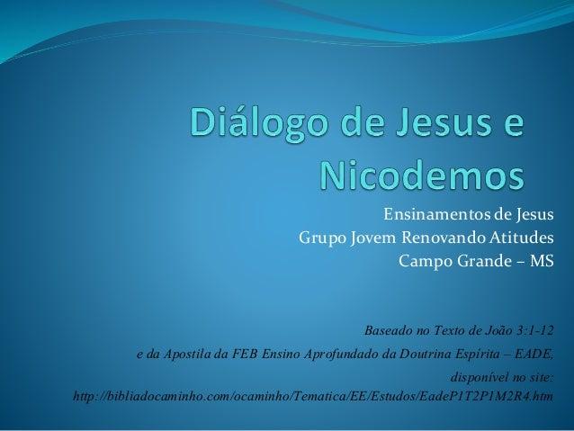Ensinamentos de Jesus Grupo Jovem Renovando Atitudes Campo Grande – MS Baseado no Texto de João 3:1-12 e da Apostila da FE...