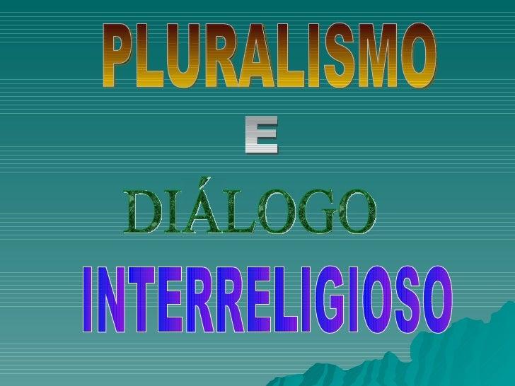PLURALISMO  DIÁLOGO INTERRELIGIOSO E