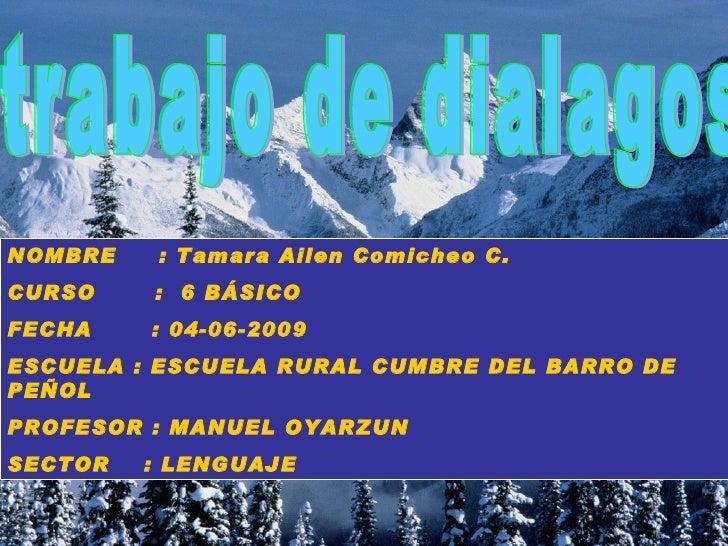 trabajo de dialagos NOMBRE  : Tamara Ailen Comicheo C. CURSO  :  6 BÁSICO  FECHA  : 04-06-2009 ESCUELA : ESCUELA RURAL CUM...
