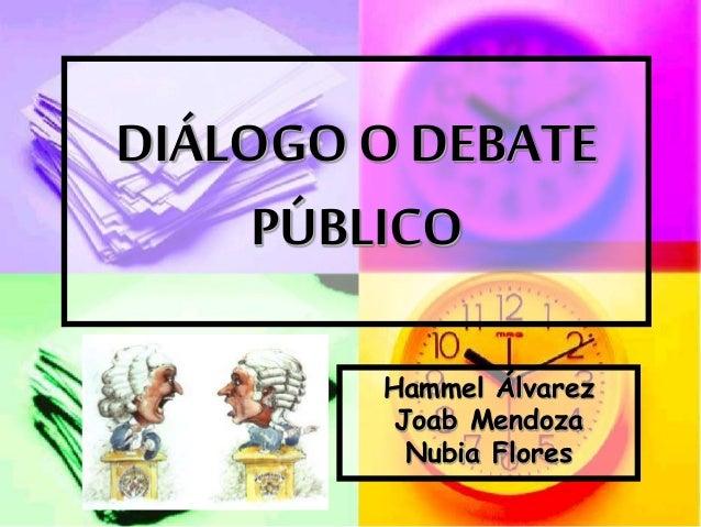 DIÁLOGO O DEBATE PÚBLICO Hammel Álvarez Joab Mendoza Nubia Flores
