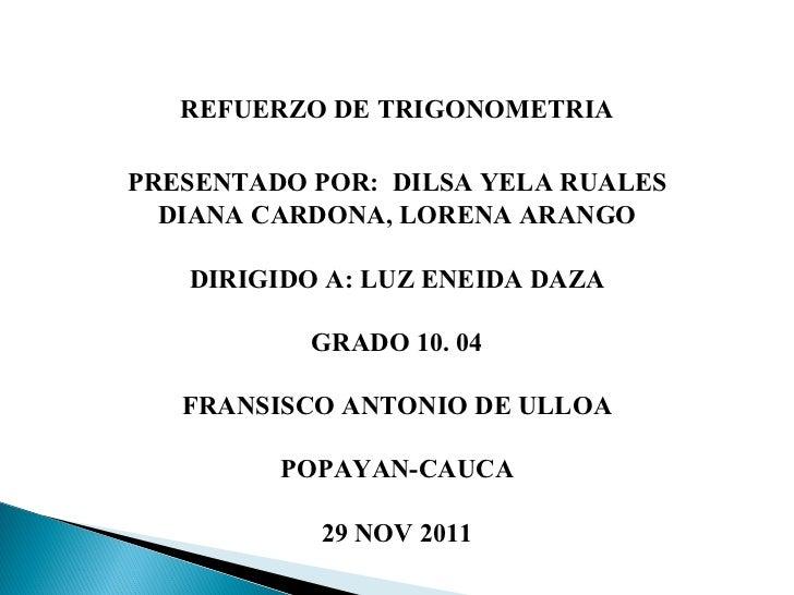 REFUERZO DE TRIGONOMETRIA PRESENTADO POR:  DILSA YELA RUALES   DIANA CARDONA, LORENA ARANGO DIRIGIDO A: LUZ ENEIDA DAZA GR...