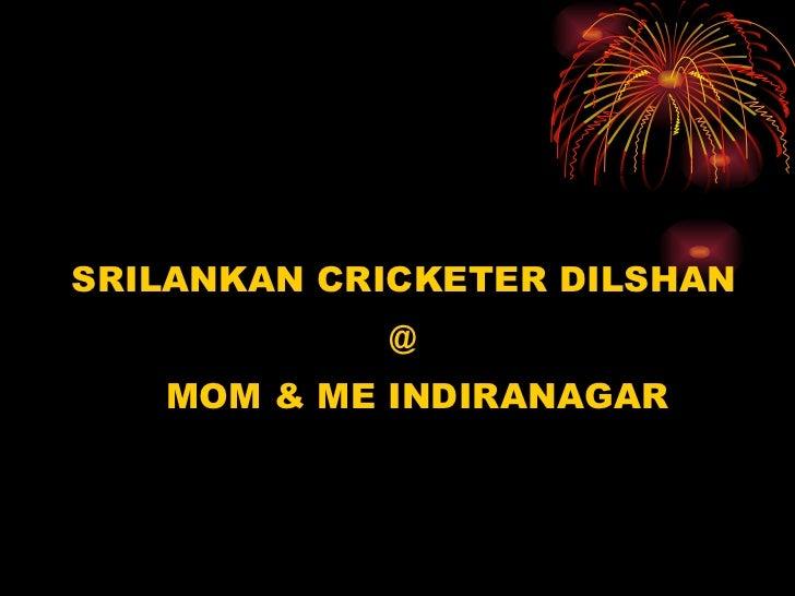 <ul><li>SRILANKAN CRICKETER DILSHAN </li></ul><ul><li>@ </li></ul><ul><li>MOM & ME INDIRANAGAR </li></ul>