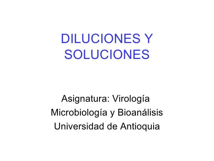 DILUCIONES Y  SOLUCIONES  Asignatura: VirologíaMicrobiología y BioanálisisUniversidad de Antioquia