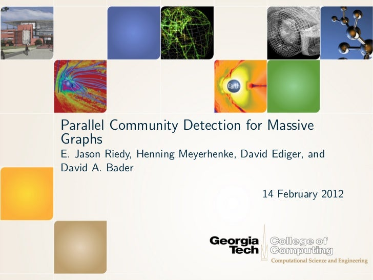 Parallel Community Detection for MassiveGraphsE. Jason Riedy, Henning Meyerhenke, David Ediger, andDavid A. Bader         ...