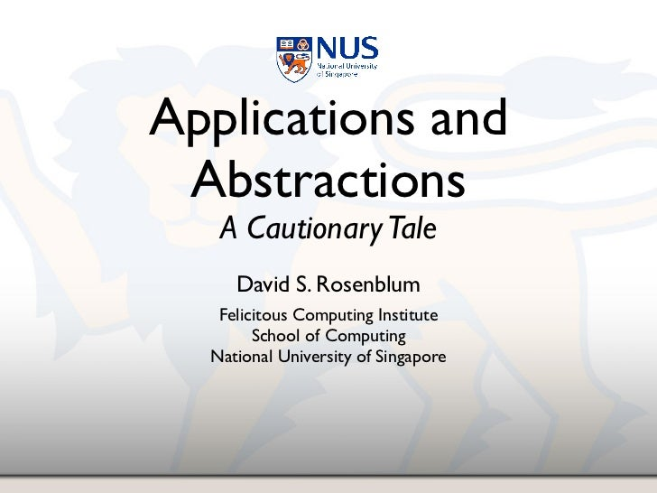 Applications and Abstractions   A Cautionary Tale     David S. Rosenblum   Felicitous Computing Institute        School of...