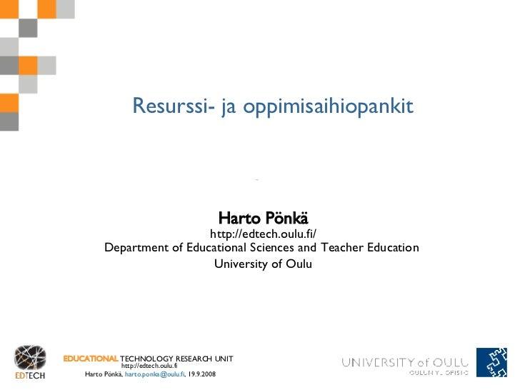 Resurssi- ja oppimisaihiopankit Harto Pönkä http://edtech.oulu.fi/ Department of Educational Sciences and Teacher Educatio...