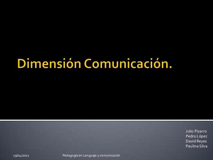 Dimensión Comunicación.<br />Julio Pizarro<br />Pedro López<br />David Reyes<br />Paulina Silva<br />29/03/2011<br />Pedag...