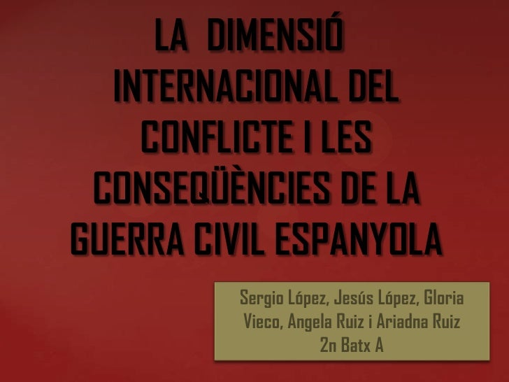 LA DIMENSIÓ  INTERNACIONAL DEL    CONFLICTE I LES CONSEQÜÈNCIES DE LAGUERRA CIVIL ESPANYOLA          Sergio López, Jesús L...