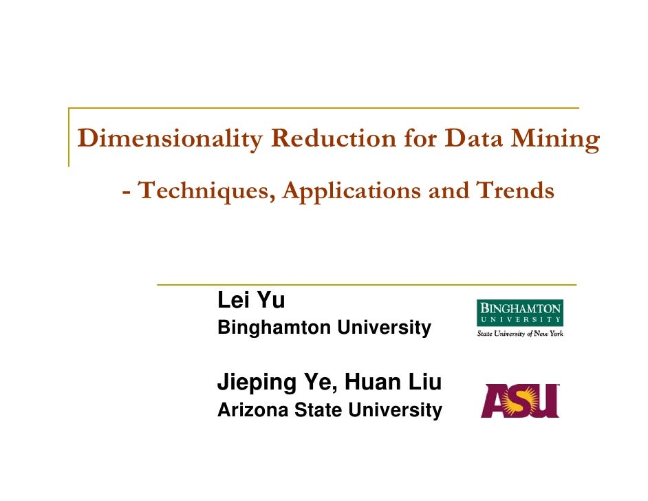 Dimensionality Reduction for Data Mining   - Techniques, Applications and Trends           Lei Yu           Binghamton Uni...