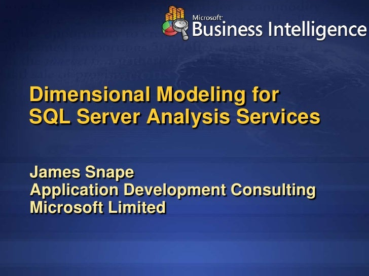 Dimensional Modeling for SQL Server Analysis Services  James Snape Application Development Consulting Microsoft Limited