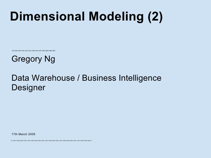 Dimensional Modeling (2) Gregory Ng Data Warehouse / Business Intelligence Designer 17th March 2008