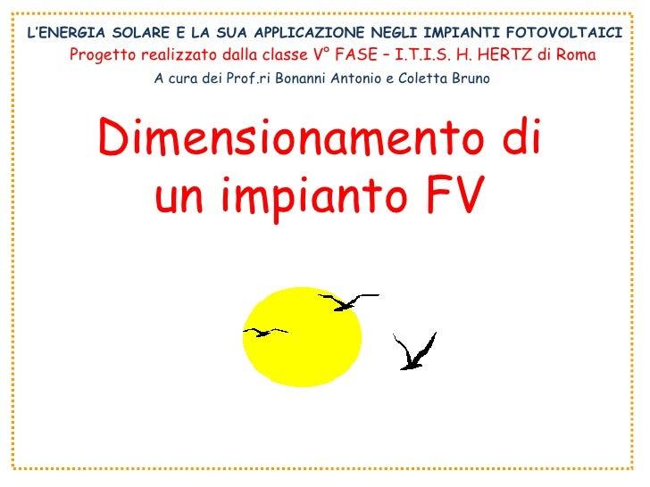 L'ENERGIA SOLARE E LA SUA APPLICAZIONE NEGLI IMPIANTI FOTOVOLTAICI Dimensionamento di un impianto FV Progetto realizzato d...