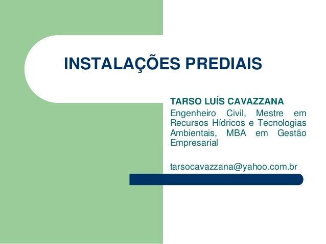 INSTALAÇÕES PREDIAIS TARSO LUÍS CAVAZZANA Engenheiro Civil, Mestre em Recursos Hídricos e Tecnologias Ambientais, MBA em G...