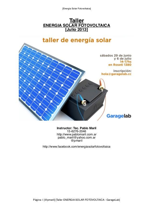 [Energía Solar Fotovoltaica] Taller ENERGIA SOLAR FOTOVOLTAICA [Julio 2013] Instructor: Tec. Pablo Maril 15-6276-2046 http...