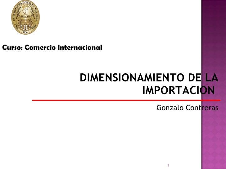 DIMENSIONAMIENTO DE LA IMPORTACION  Gonzalo Contreras Curso: Comercio Internacional