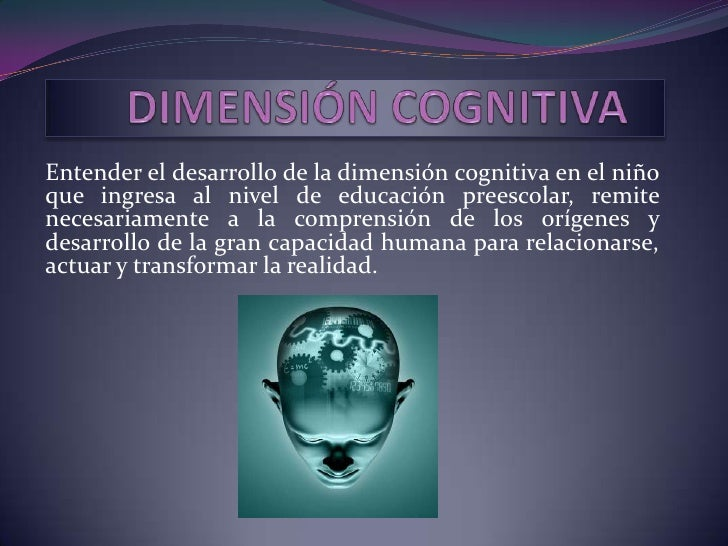 Entender el desarrollo de la dimensión cognitiva en el niñoque ingresa al nivel de educación preescolar, remitenecesariame...