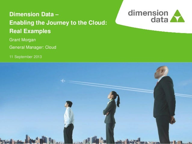 11 September 2013 Dimension Data – Enabling the Journey to the Cloud: Real Examples Grant Morgan General Manager: Cloud