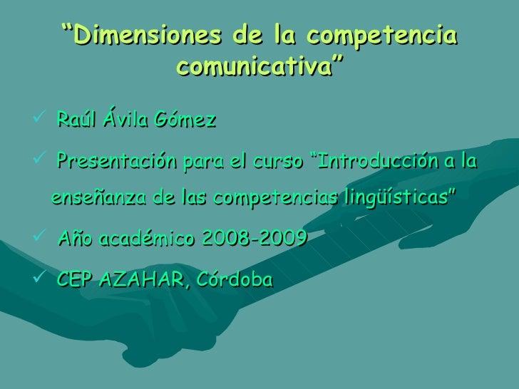 """"""" Dimensiones de la competencia comunicativa"""" <ul><li>Raúl Ávila Gómez </li></ul><ul><li>Presentación para el curso """"Intro..."""