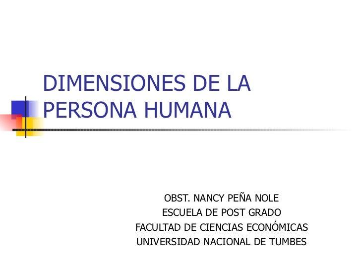 DIMENSIONES DE LA PERSONA HUMANA               OBST. NANCY PEÑA NOLE             ESCUELA DE POST GRADO        FACULTAD DE ...