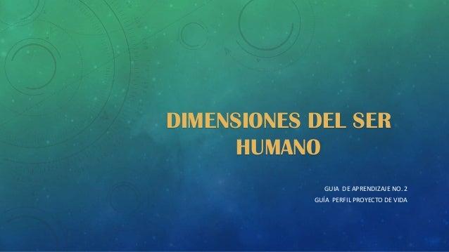 DIMENSIONES DEL SER HUMANO GUIA DE APRENDIZAJE NO. 2 GUÍA PERFIL PROYECTO DE VIDA