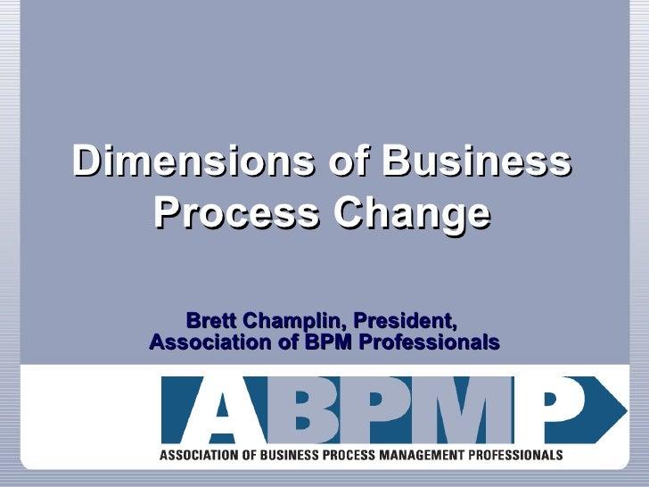 Dimensions of Business Process Change Brett Champlin, President,  Association of BPM Professionals